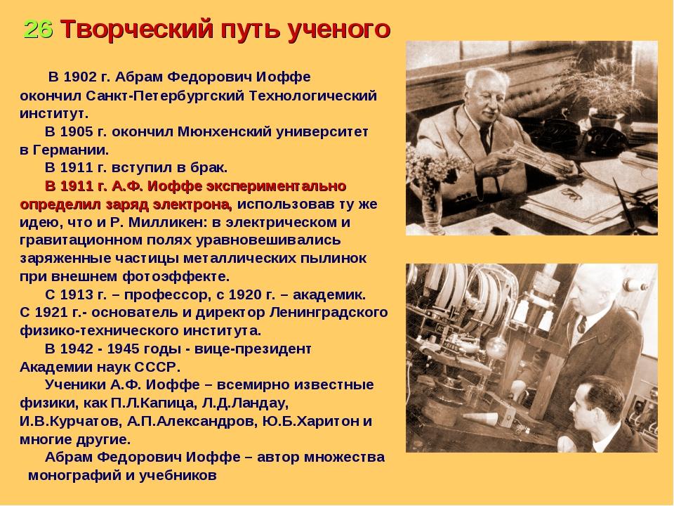 26 Творческий путь ученого В 1902 г. Абрам Федорович Иоффе окончил Санкт-Пете...