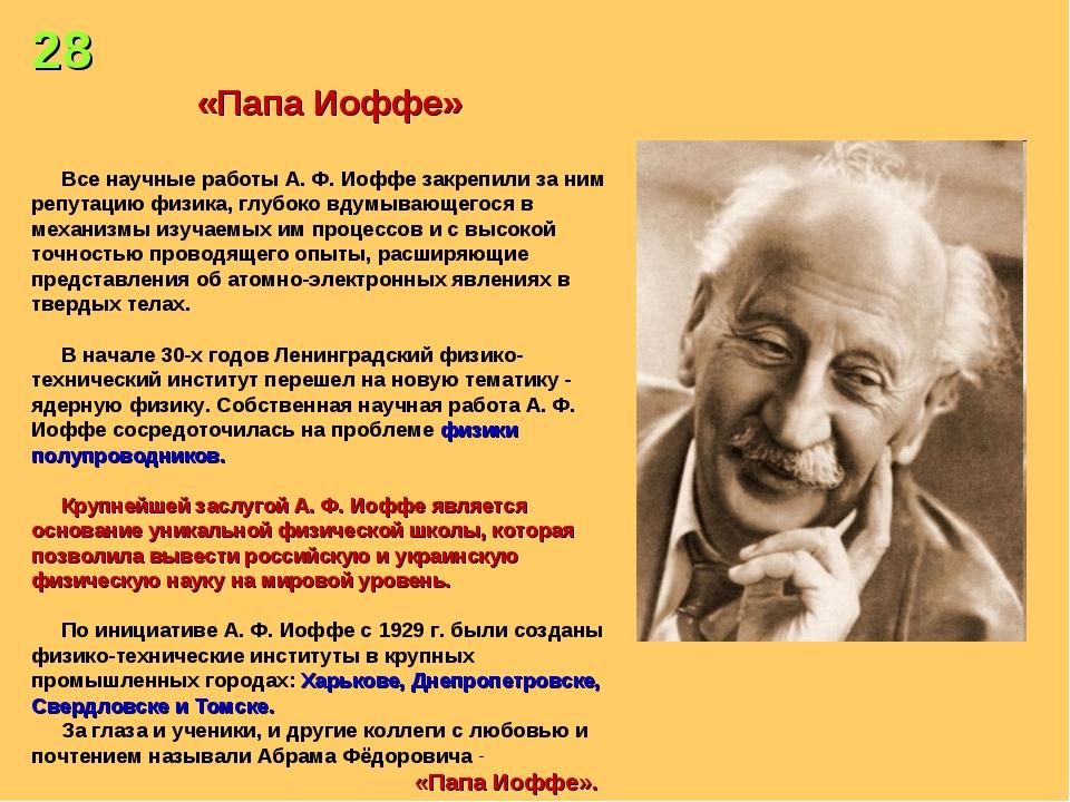 28 «Папа Иоффе» Все научные работы А. Ф. Иоффе закрепили за ним репутацию физ...