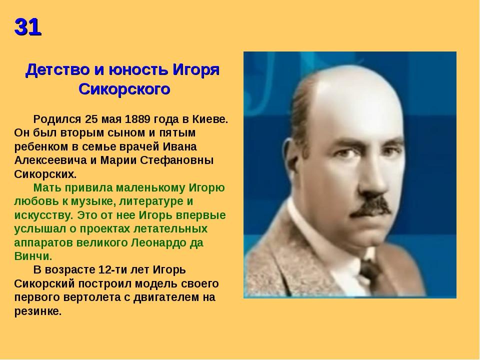 31 Детство и юность Игоря Сикорского Родился 25 мая 1889 года в Киеве. Он был...