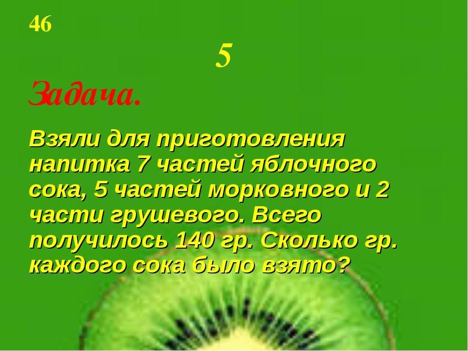 46 5 Задача. Взяли для приготовления напитка 7 частей яблочного сока, 5 ч...