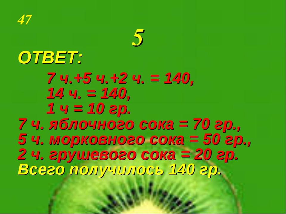 47 5 ОТВЕТ: 7 ч.+5 ч.+2 ч. = 140, 14 ч. = 140, 1 ч = 10 гр. 7 ч. яблоч...