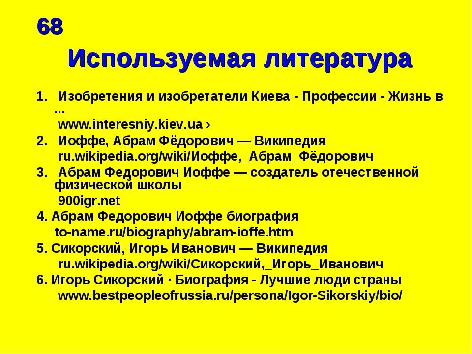 68 Используемая литература 1. Изобретения и изобретатели Киева - Профессии -...