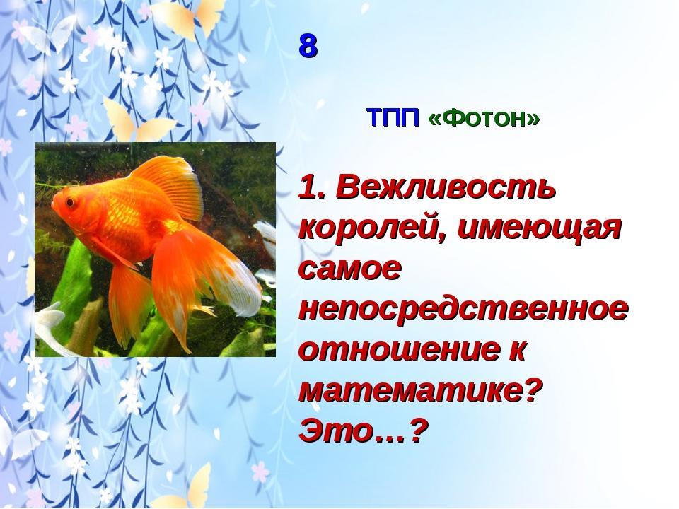 8 ТПП «Фотон» 1. Вежливость королей, имеющая самое непосредственное отношени...