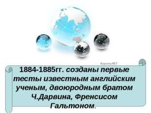 1884-1885гг. созданы первые тесты известным английским ученым, двоюродным бра