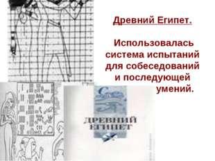 Древний Египет. Использовалась система испытаний для собеседований и последую