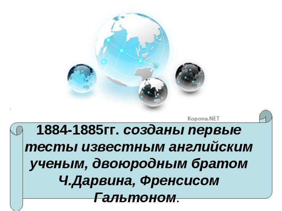1884-1885гг. созданы первые тесты известным английским ученым, двоюродным бра...