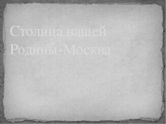 Столица нашей Родины-Москва