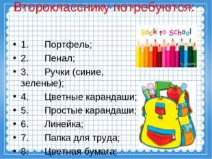 Второкласснику потребуются: 1. Портфель; 2. Пенал; 3. Ручки (синие, зеленые);