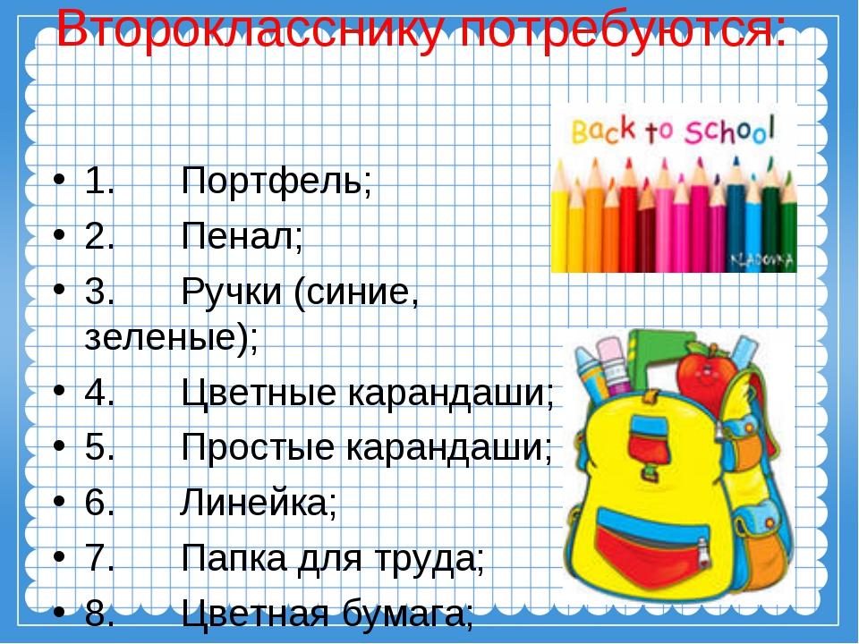 Второкласснику потребуются: 1. Портфель; 2. Пенал; 3. Ручки (синие, зеленые);...