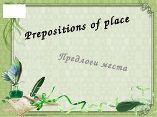 Предлоги места Prepositions of place Информация на слайдах дается постепенно