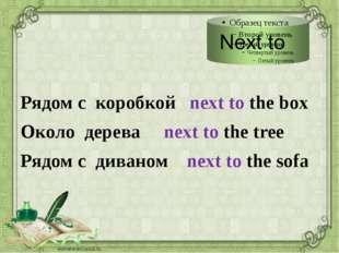 Рядом с коробкой next to the box Около дерева next to the tree Рядом с диван