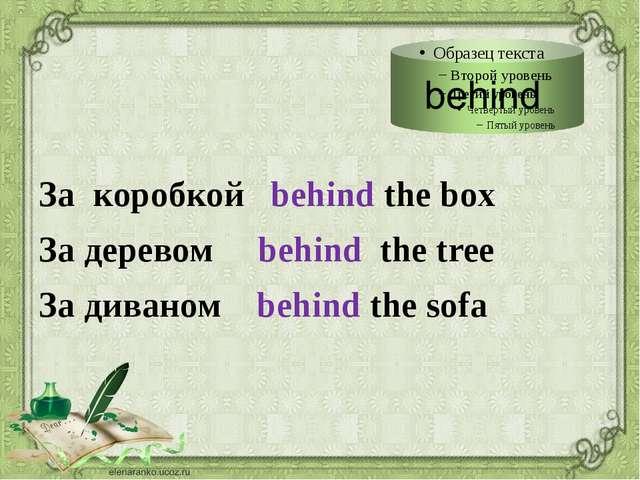 За коробкой behind the box За деревом behind the tree За диваном behind the...