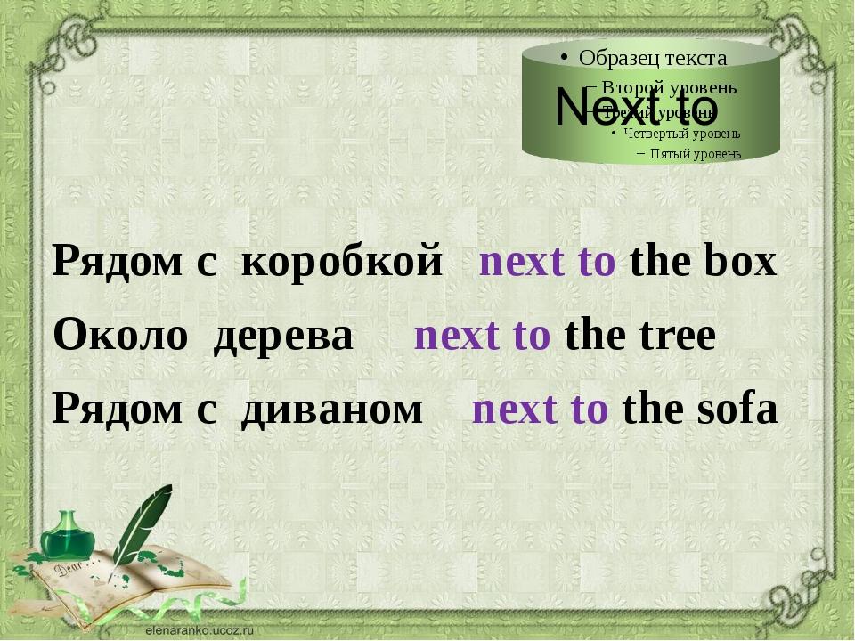 Рядом с коробкой next to the box Около дерева next to the tree Рядом с диван...