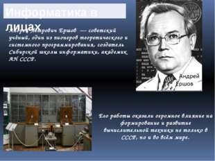 Информатика в лицах Андрей Петрович Ершов— советский учёный, один из пионер