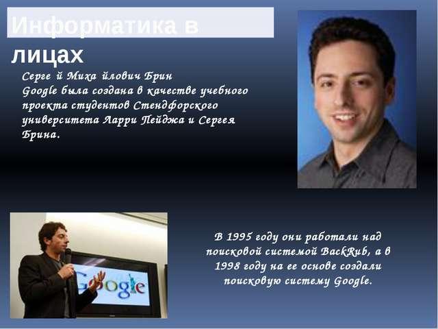 Серге́й Миха́йлович Брин Google была создана в качестве учебного проекта сту...
