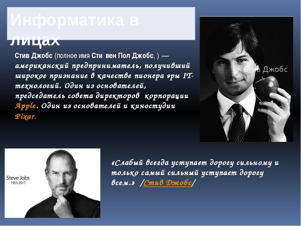 Информатика в лицах Стив Джобс(полное имяСти́вен Пол Джобс,)— американски...