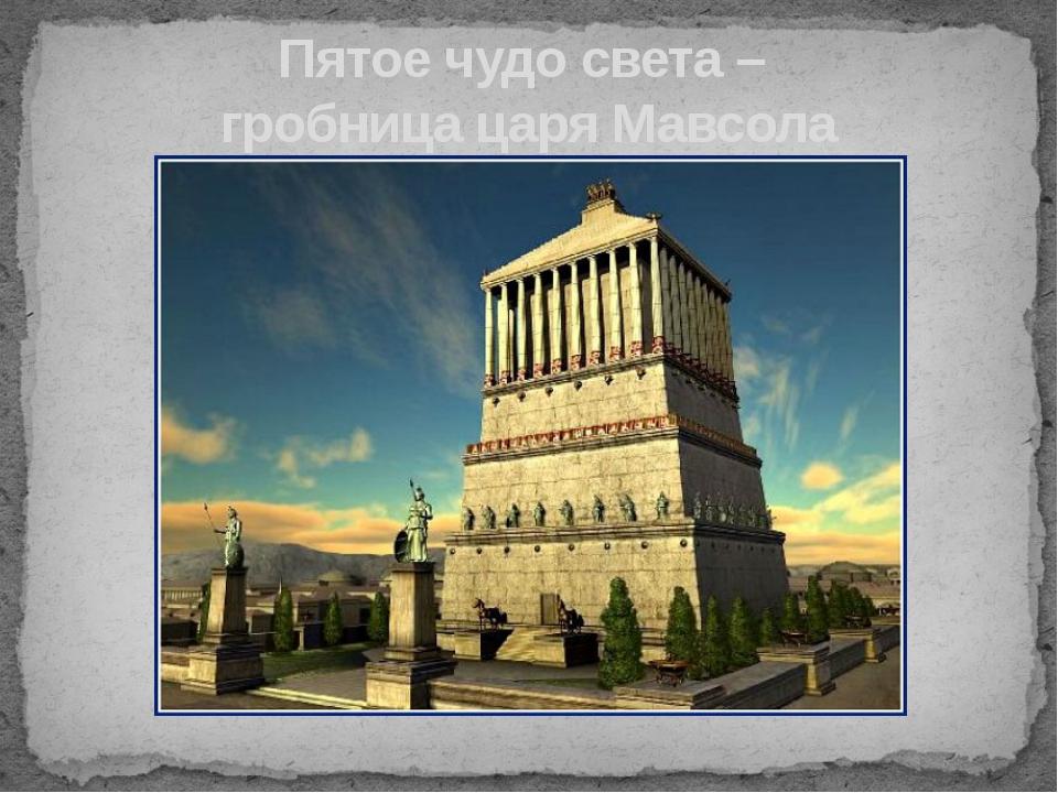 Пятое чудо света – гробница царя Мавсола Находилась в малой Азии, в столице н...