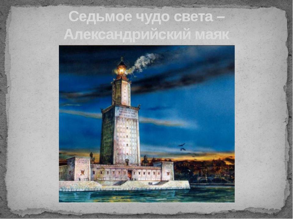 Седьмое чудо света –Александрийский маяк На острове Фарос в устье реки Нила,...