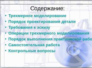 Содержание: Трехмерное моделирование Порядок проектирования детали Требования