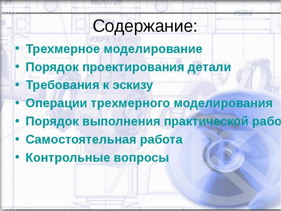 Содержание: Трехмерное моделирование Порядок проектирования детали Требования...