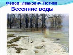 Фёдор Иванович Тютчев Весенние воды