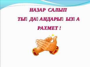 НАЗАР САЛЫП ТЫҢДАҒАНДАРЫҢЫЗҒА РАХМЕТ !