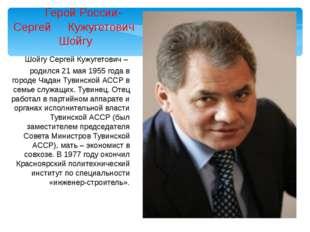 Шойгу Сергей Кужугетович – родился 21 мая 1955 года в городе Чадан Тувинской