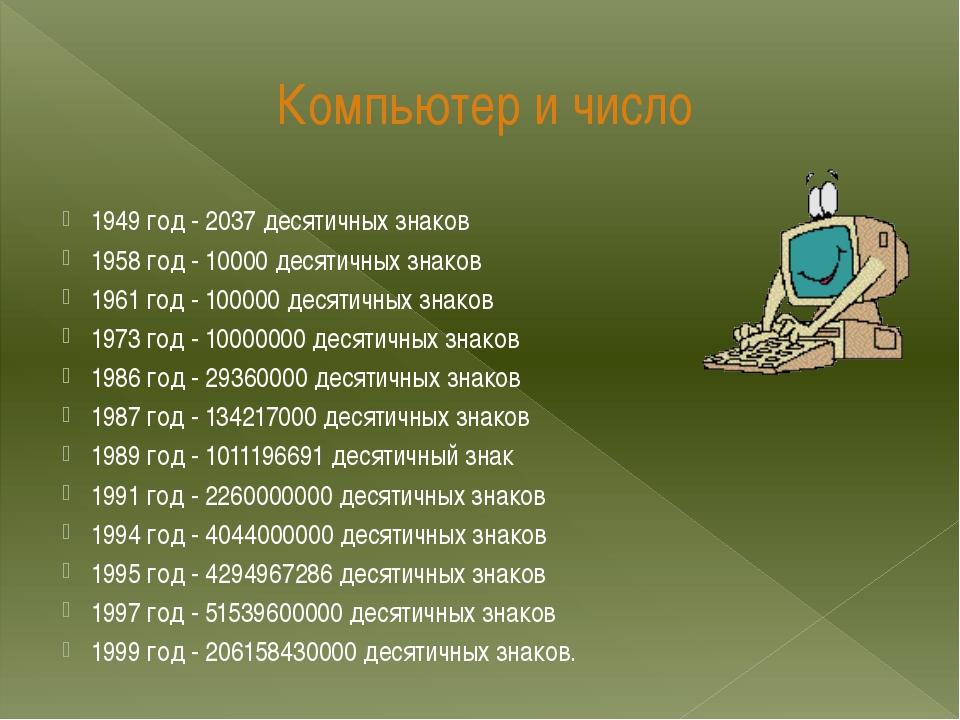 Компьютер и число  1949 год - 2037 десятичных знаков 1958 год - 10000 десяти...