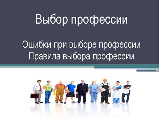 Выбор профессии Ошибки при выборе профессии Правила выбора профессии