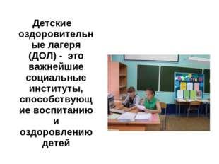 Детские оздоровительные лагеря (ДОЛ) - это важнейшие социальные институты, сп