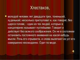 Хлестаков, молодой человек лет двадцати трех, тоненький, худенький; несколько