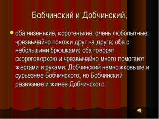 Бобчинский и Добчинский, оба низенькие, коротенькие, очень любопытные; чрезвы