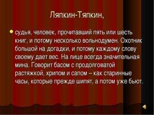 Ляпкин-Тяпкин, судья, человек, прочитавший пять или шесть книг, и потому неск