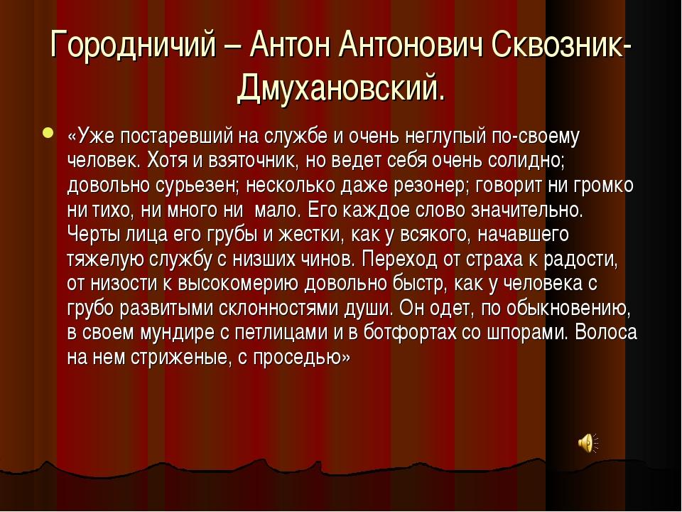 Городничий – Антон Антонович Сквозник- Дмухановский. «Уже постаревший на служ...