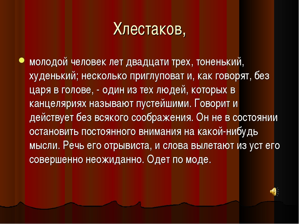 Хлестаков, молодой человек лет двадцати трех, тоненький, худенький; несколько...