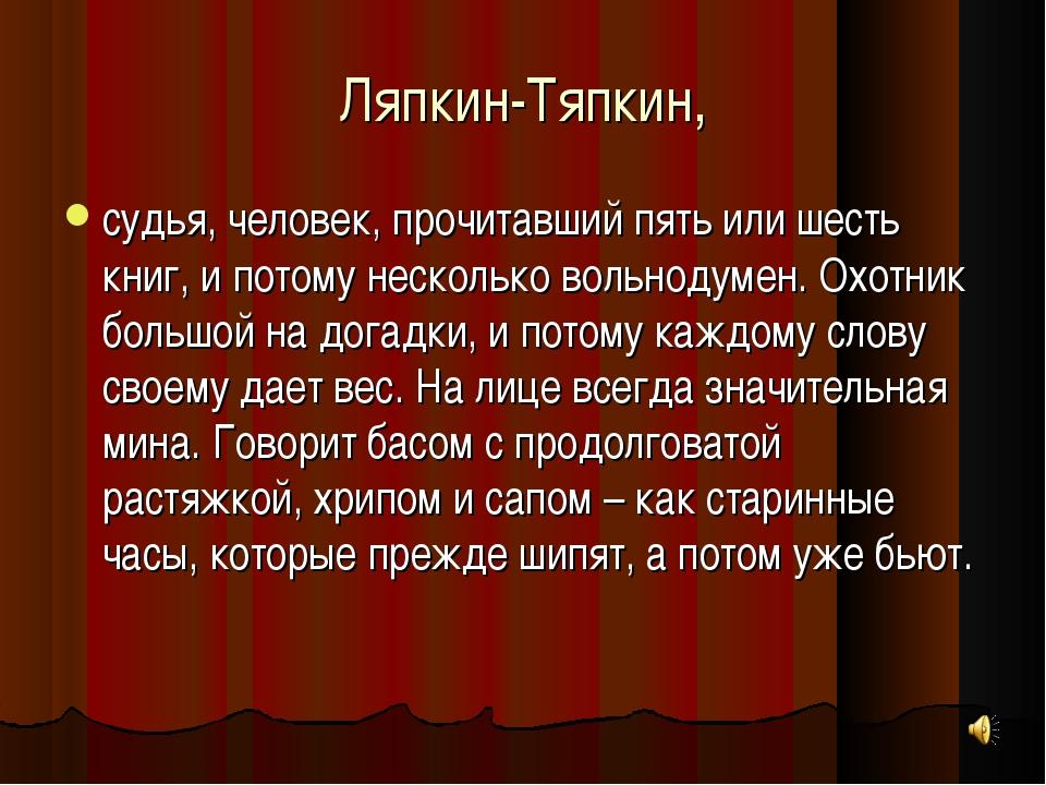 Ляпкин-Тяпкин, судья, человек, прочитавший пять или шесть книг, и потому неск...