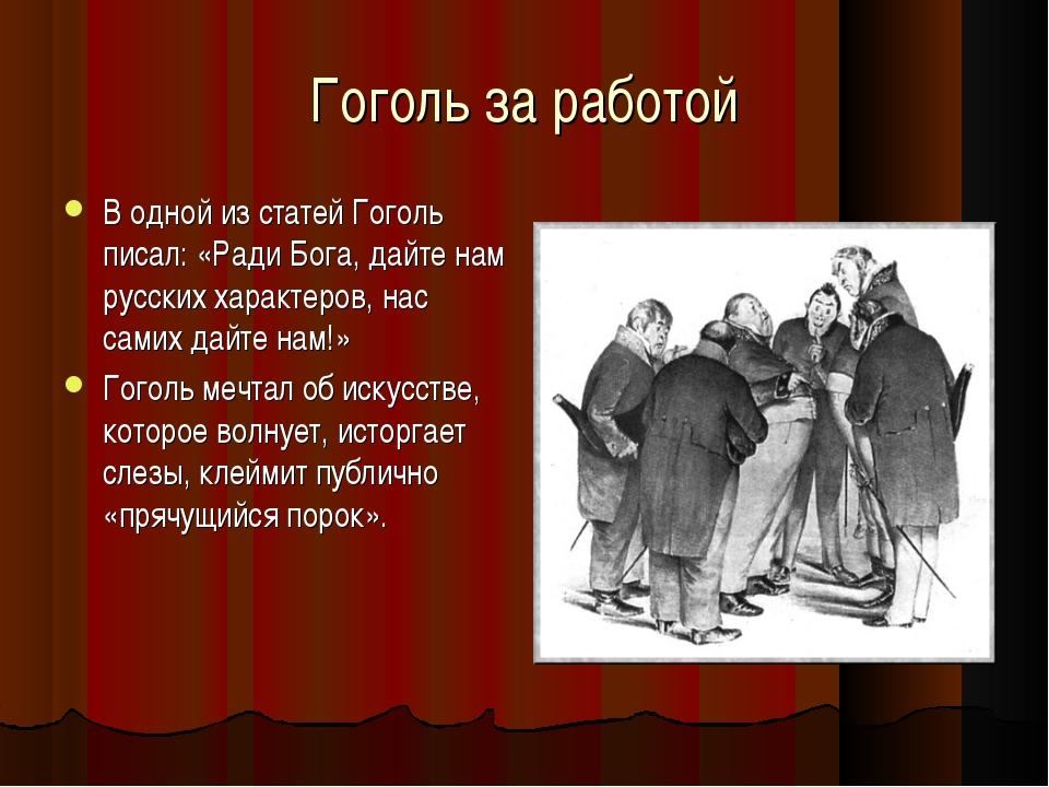 Гоголь за работой В одной из статей Гоголь писал: «Ради Бога, дайте нам русск...