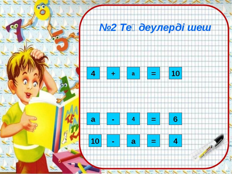 №2 Теңдеулерді шеш 4 - 4 = а + а = 10 6 10 - а = 4