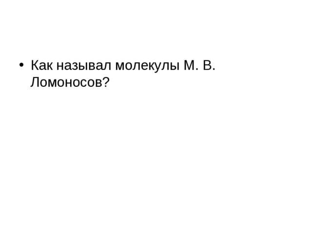 Как называл молекулы М. В. Ломоносов?