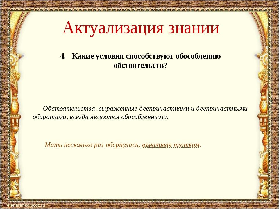 Актуализация знании 4. Какие условия способствуют обособлению обстоятельств?...