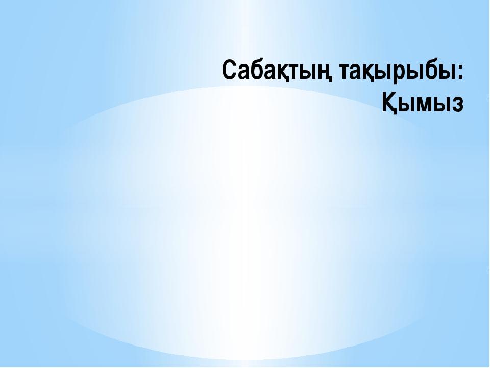 Сабақтың тақырыбы: Қымыз
