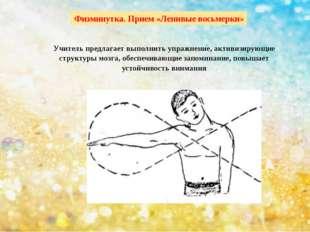 Физминутка. Прием «Ленивые восьмерки» Учитель предлагает выполнить упражнение