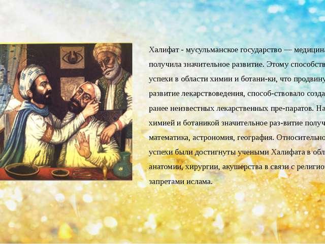 Халифат - мусульманское государство — медицина в нем получила значительное ра...