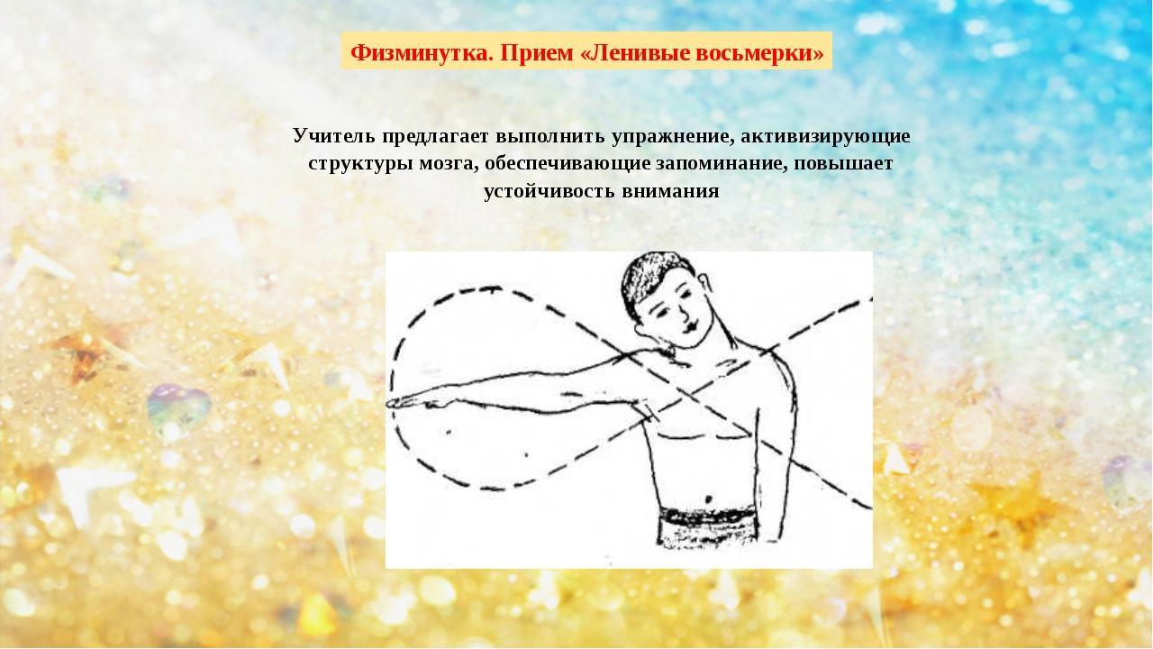 Физминутка. Прием «Ленивые восьмерки» Учитель предлагает выполнить упражнение...