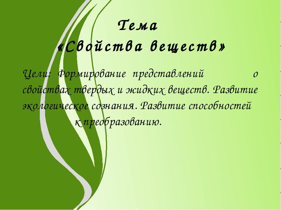 Тема «Свойства веществ» Цели: Формирование представлений о свойствах твердых...
