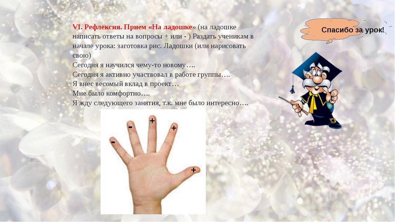 VI. Рефлексия. Прием «На ладошке» (на ладошке написать ответы на вопросы + и...