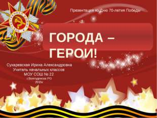 ГОРОДА – ГЕРОИ! Сухаревская Ирина Александровна Учитель начальных классов МО