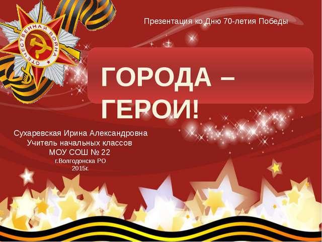 ГОРОДА – ГЕРОИ! Сухаревская Ирина Александровна Учитель начальных классов МО...