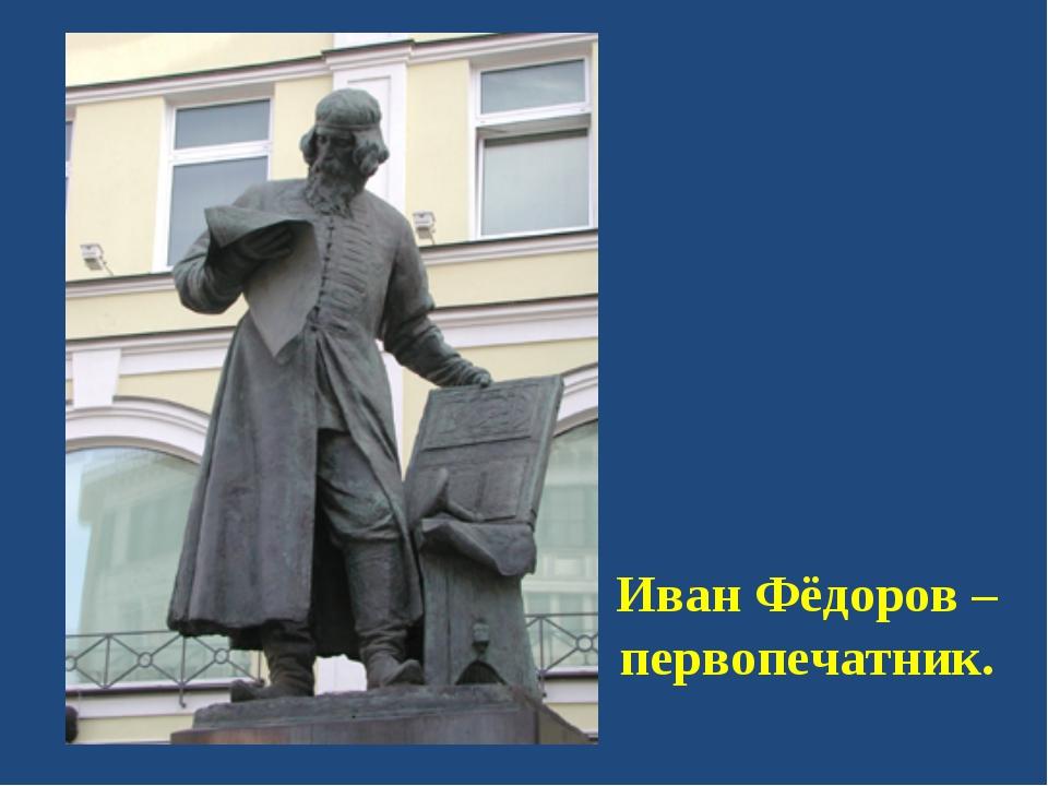 Иван Фёдоров – первопечатник.