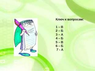 Ключ к вопросам: 1 – В 2 – Б 3 – А 4 – Б 5 – В 6 – Б 7 - А